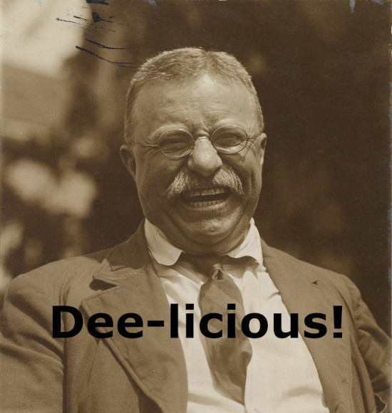 """Photograph of President Theodore Roosevelt laughing. Image caption reads """"Dee-licious!"""""""
