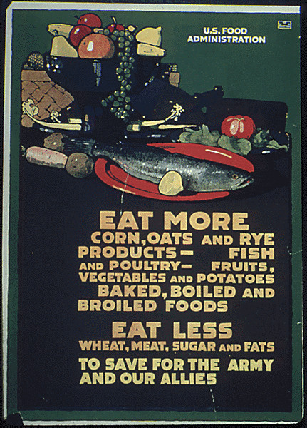 """""""Eat more corn, oats, and rye products- fish and poultry- fruits, vegetables, and potatoes, Baked, Broiled, and Boiled Foods. Eat less wheat, wheat sugar and fats to save for the army and our allies."""""""