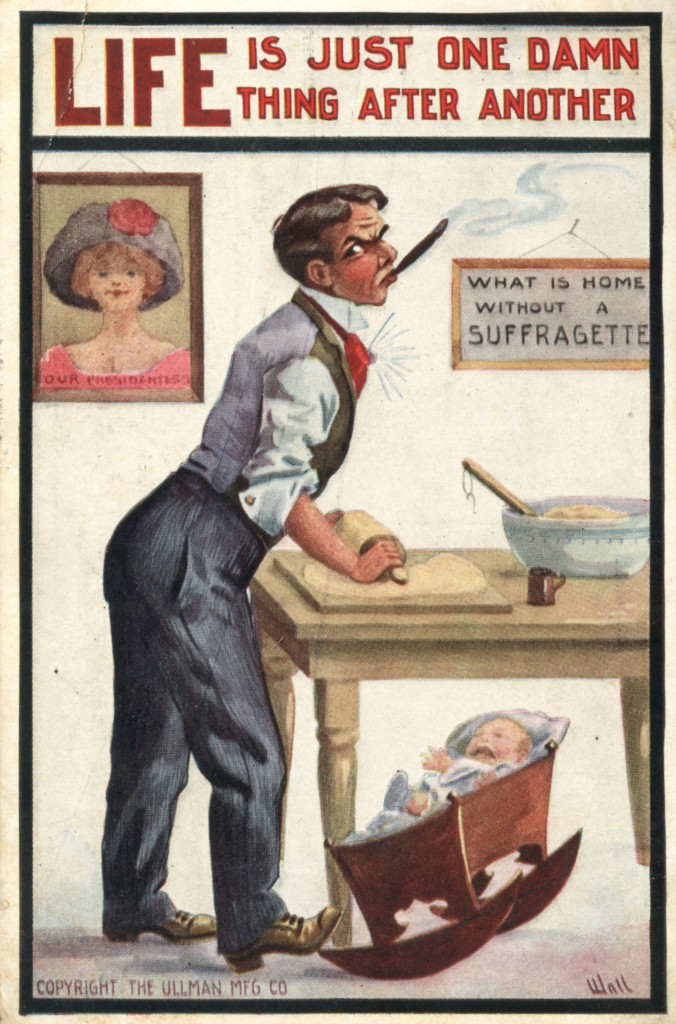 """[Image: At the top of this vertical postcard is a bold headline that reads, """"LIFE IS JUST ONE DAMN THING AFTER ANOTHER"""" in block, bold, red font. Under the headline a man in his dress-pants, white dress shirt with collar, red cravat, shining gold tie pin, and gold cufflinks. He is smoking a cigar and looking at the viewer angrily. Forehead wrinkled and eyebrows arched. His is rolling out dough with a rolling-pin and rocking a crying baby with his right, brown dress-shoe clad foot. The baby is in a wooden rocker and is dressed in baby blue and white. On the kitchen table (next to the dough being rolled out) is a large bowl with dough and a wooden spoon sitting inside, and tin flour sifter. On the wall behind the man is a portrait of a woman from the decollatage up. She has blond hair swept up and covered with a wide, black hat. The hat is adorned with a red flower. The wife is dressed in pink. On the bottom of the portrait are printed, """"Our Presidentess."""" Another framed hanging reads, """"WHAT IS HOME WITHOUT A SUFFRAGETTE."""" On the bottom right the card is signed, """"Wall."""" On the bottom left is printed, """"COPYRIGHT THE ULLMAN MFG CO.""""] Print. Four-color on cream cardstock. Private. 14x9 cm."""